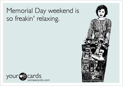 Memorial Day weekend is  so freakin' relaxing.