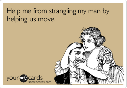 Help me from strangling my man by helping us move.