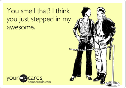 You smell that? I think you just stepped in my awesome.