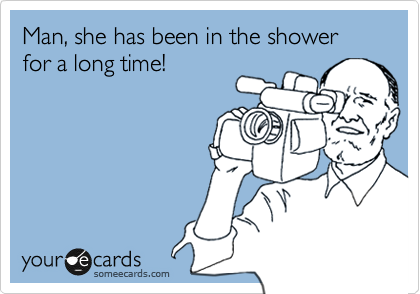Man, she has been in the shower for a long time!