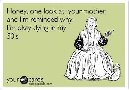 Honey, one look at  your mother and I'm reminded why  I'm okay dying in my 50's.