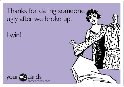 Thanks for dating someone ugly after we broke up.  I win!