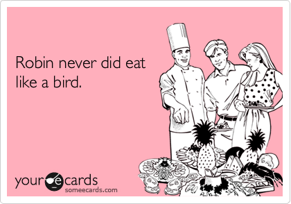 Robin never did eat like a bird.