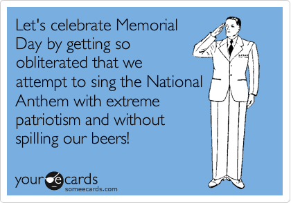 Let's celebrate Memorial Day by getting so obliterated that we attempt to sing the National Anthem with extreme patriotism and without spilling our beers!