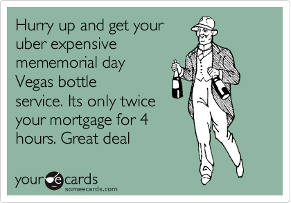 Hurry up and get your uber expensive  mememorial day Vegas bottle service. Its only twice your mortgage for 4 hours. Great deal