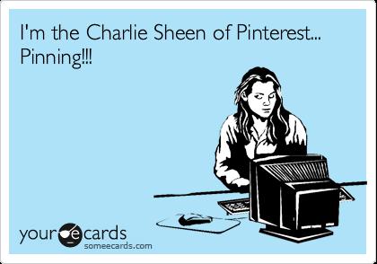 I'm the Charlie Sheen of Pinterest... Pinning!!!