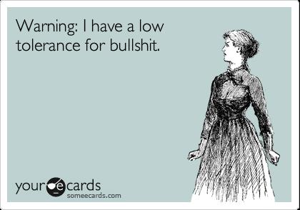 Warning: I have a low tolerance for bullshit.