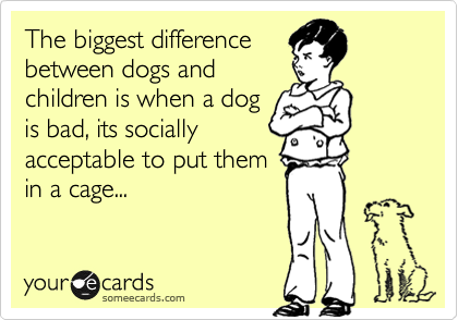 The biggest difference between dogs and children is when a dog is bad, its socially acceptable to put them in a cage...
