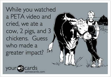 While you watched a PETA video and cried, we ate a cow, 2 pigs, and 3 chickens.  Guess who made a greater impact?