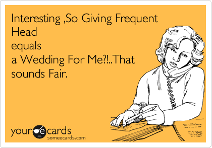 Interesting ,So Giving Frequent Head equals a Wedding For Me?!..That sounds Fair.
