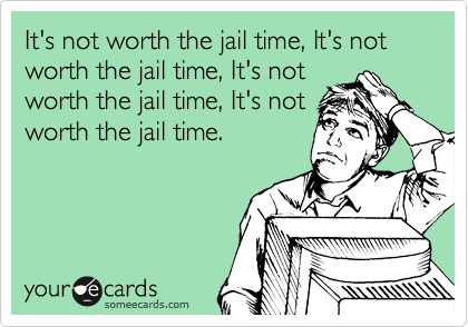 It's not worth the jail time, It's not worth the jail time, It's not  worth the jail time, It's not worth the jail time.