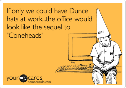 "If only we could have Dunce hats at work...the office would look like the sequel to ""Coneheads"""