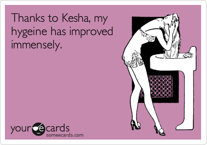 Thanks to Kesha, my hygeine has improved immensely.
