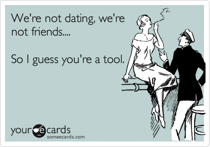 We're not dating, we're not friends....  So I guess you're a tool.