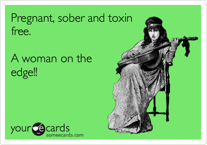 Pregnant, sober and toxin free.  A woman on the edge!!