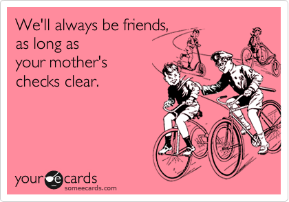 We'll always be friends, as long as  your mother's  checks clear.