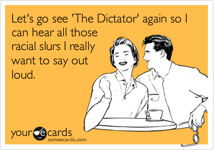 Let's go see 'The Dictator' again so I can hear all those racial slurs I really want to say out loud.