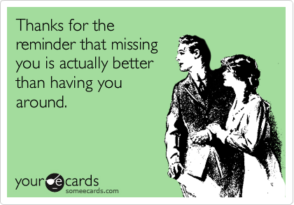 Thanks for the reminder that missing you is actually better than having you around.