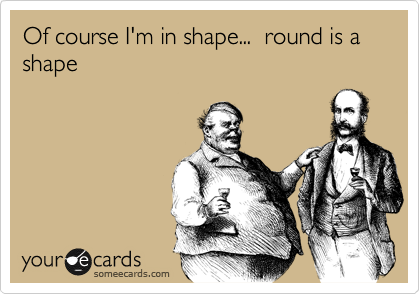 Of course I'm in shape...  round is a shape