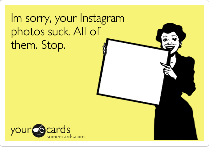 Im sorry, your Instagram photos suck. All of them. Stop.