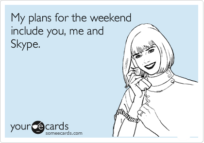 My plans for the weekend include you, me and Skype.