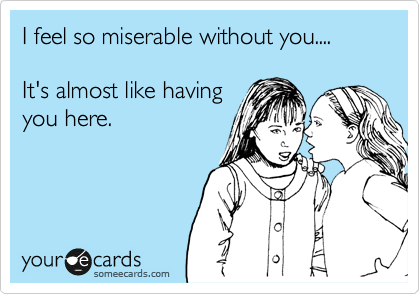 I feel so miserable without you....  It's almost like having you here.
