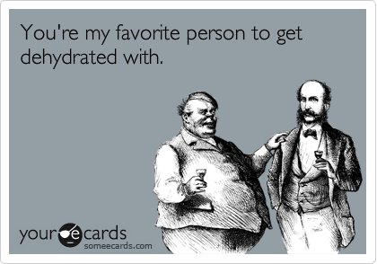 You're my favorite person to get dehydrated with.