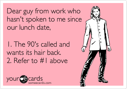 Dear guy from work who hasn't spoken to me since our lunch date,  1. The 90's called and wants its hair back. 2. Refer to %231 above