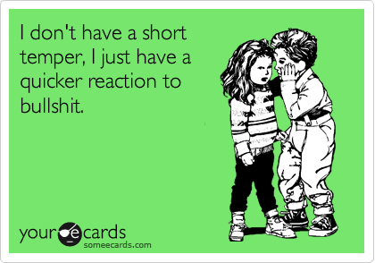 I don't have a short temper, I just have a quicker reaction to bullshit.