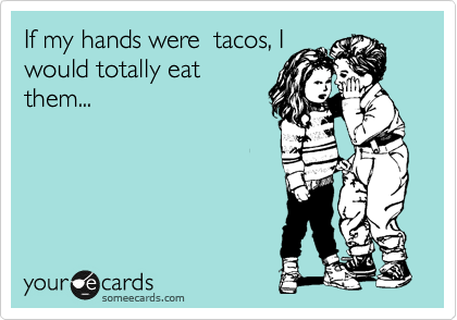 If my hands were  tacos, I would totally eat them...