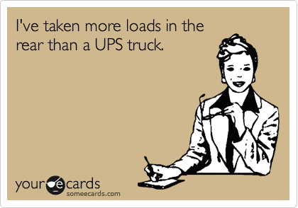 I've taken more loads in the rear than a UPS truck.