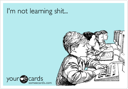 I'm not learning shit...