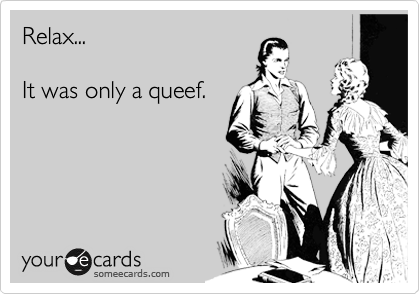 Relax...  It was only a queef.
