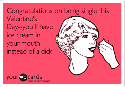 Congratulations on being single this Valentine's Day--you'll have ice cream in your mouth instead of a dick