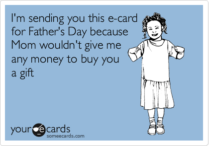 I'm sending you this e-card for Father's Day because Mom wouldn't give me any money to buy you a gift