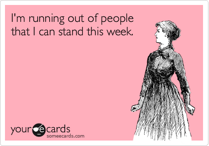 I'm running out of people that I can stand this week.