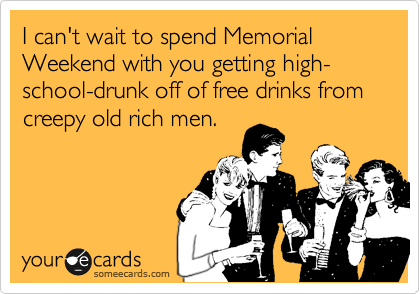 I can't wait to spend Memorial Weekend with you getting high-school-drunk off of free drinks from creepy old rich men.