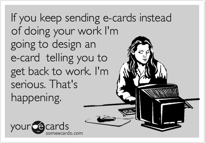 If you keep sending e-cards instead of doing your work I'm going to design an e-card  telling you to get back to work. I'm serious. That's happening.