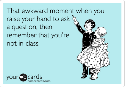 That awkward moment when you raise your hand to ask a question, then remember that you're not in class.