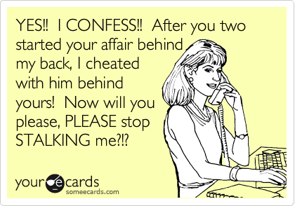 YES!!  I CONFESS!!  After you two started your affair behind my back, I cheated with him behind yours!  Now will you please, PLEASE stop STALKING me?!?