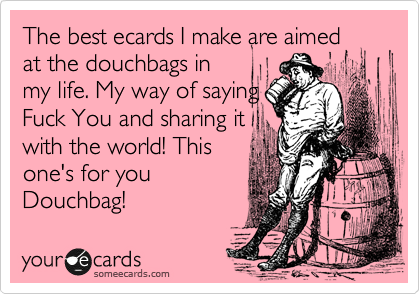 The best ecards I make are aimed at the douchbags in my life. My way of saying Fuck You and sharing it with the world! This one's for you Douchbag!