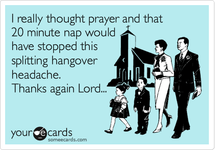 I really thought prayer and that     20 minute nap would have stopped this splitting hangover headache.   Thanks again Lord...
