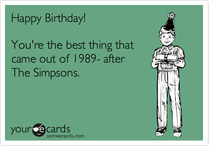 Happy Birthday!    You're the best thing that came out of 1989- after The Simpsons.