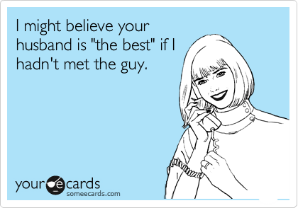 "I might believe your husband is ""the best"" if I hadn't met the guy."