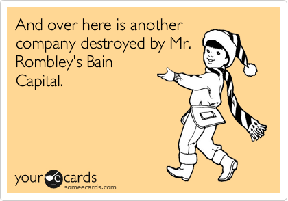 And over here is another company destroyed by Mr. Rombley's Bain Capital.