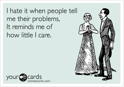 I hate it when people tell me their problems, It reminds me of how little I care.