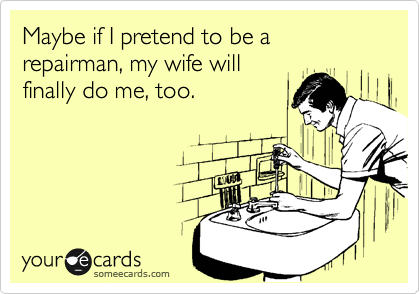 Maybe if I pretend to be a repairman, my wife will finally do me, too.
