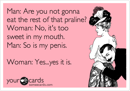 Man: Are you not gonna eat the rest of that praline? Woman: No, it's too  sweet in my mouth.  Man: So is my penis.  Woman: Yes...yes it is.