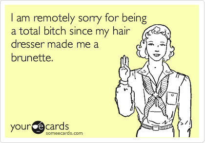 I am remotely sorry for being a total bitch since my hair dresser made me a brunette.