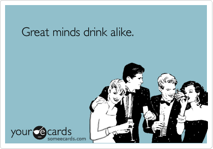 Great minds drink alike.